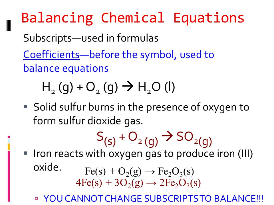 Balancing Chemical Equations Subscripts—used in formulas Coefficients—before the symbol, used to balance equations  Solid sulfur burns in the presence of oxygen to form sulfur dioxide gas.