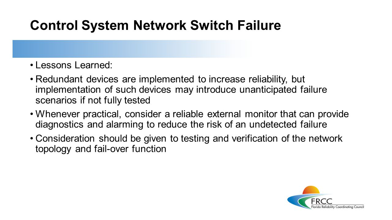Control System Network Switch Failure Lessons Learned: Redundant devices are implemented to increase reliability, but implementation of such devices may introduce unanticipated failure scenarios if not fully tested Whenever practical, consider a reliable external monitor that can provide diagnostics and alarming to reduce the risk of an undetected failure Consideration should be given to testing and verification of the network topology and fail-over function