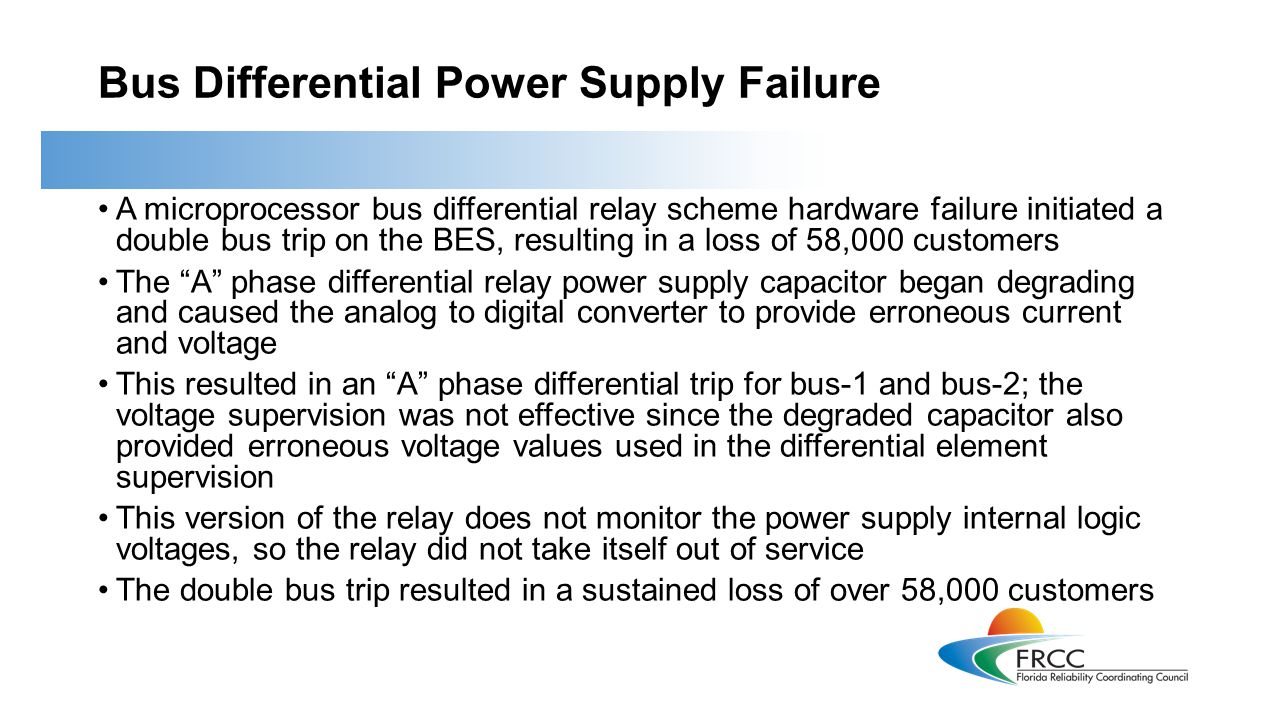Bus Differential Power Supply Failure Lessons Learned For high-impact schemes, the supervision should be independent of the tripping device In this case, the mode of failure affected the supervising element along with the tripping element (current) being measured The design of this scheme should have involved increased security since one scheme protects both busses Relay manufacturers should ensure there is sufficient device self- monitoring to allow the device to be disabled prior to causing an unwanted trip Manufacturers must communicate the risks clearly to the owners and immediately when the problem is discovered