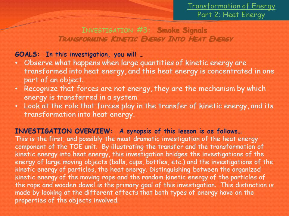 Transformation of Energy Part 2: Heat Energy Smoke Signals I NVESTIGATION #3: Smoke Signals T RANSFORMING K INETIC E NERGY I NTO H EAT E NERGY GOALS: GOALS: In this investigation, you will … Observe what happens when large quantities of kinetic energy are transformed into heat energy, and this heat energy is concentrated in one part of an object.