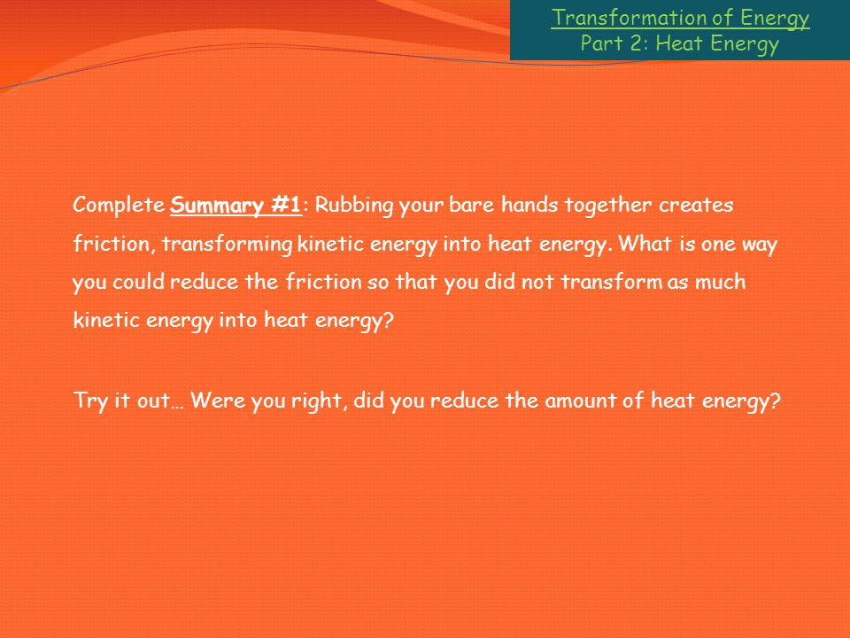 Transformation of Energy Part 2: Heat Energy Complete Summary #1: Rubbing your bare hands together creates friction, transforming kinetic energy into heat energy.