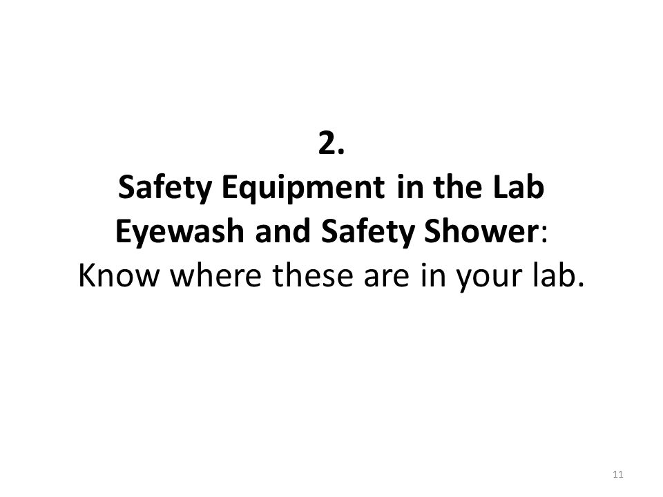 2. Safety Equipment in the Lab Eyewash and Safety Shower: Know where these are in your lab. 11