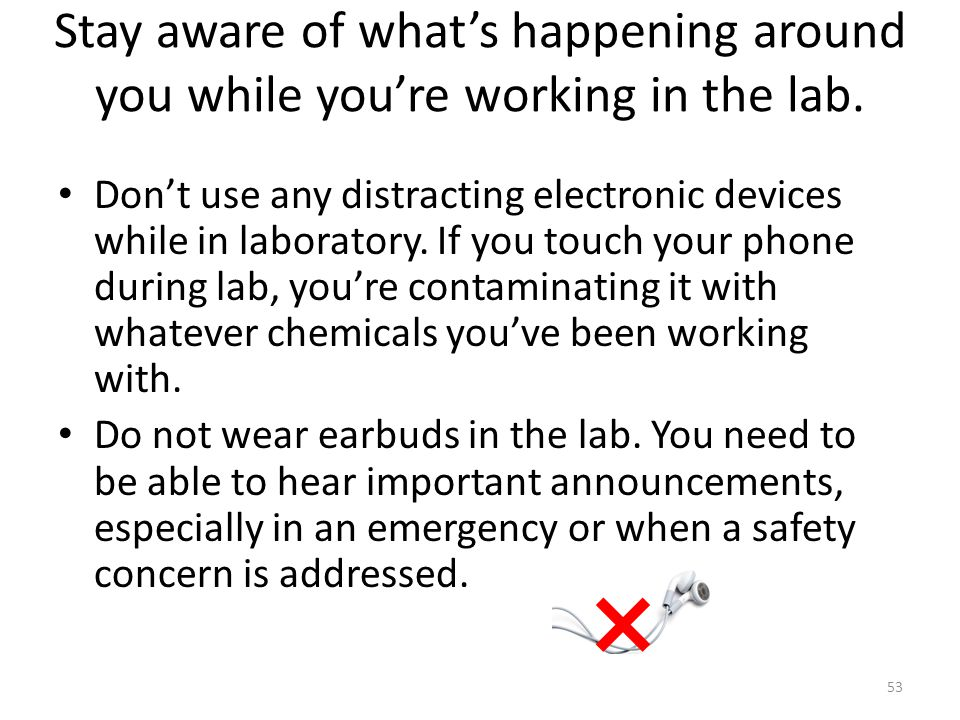 Don't use any distracting electronic devices while in laboratory. If you touch your phone during lab, you're contaminating it with whatever chemicals