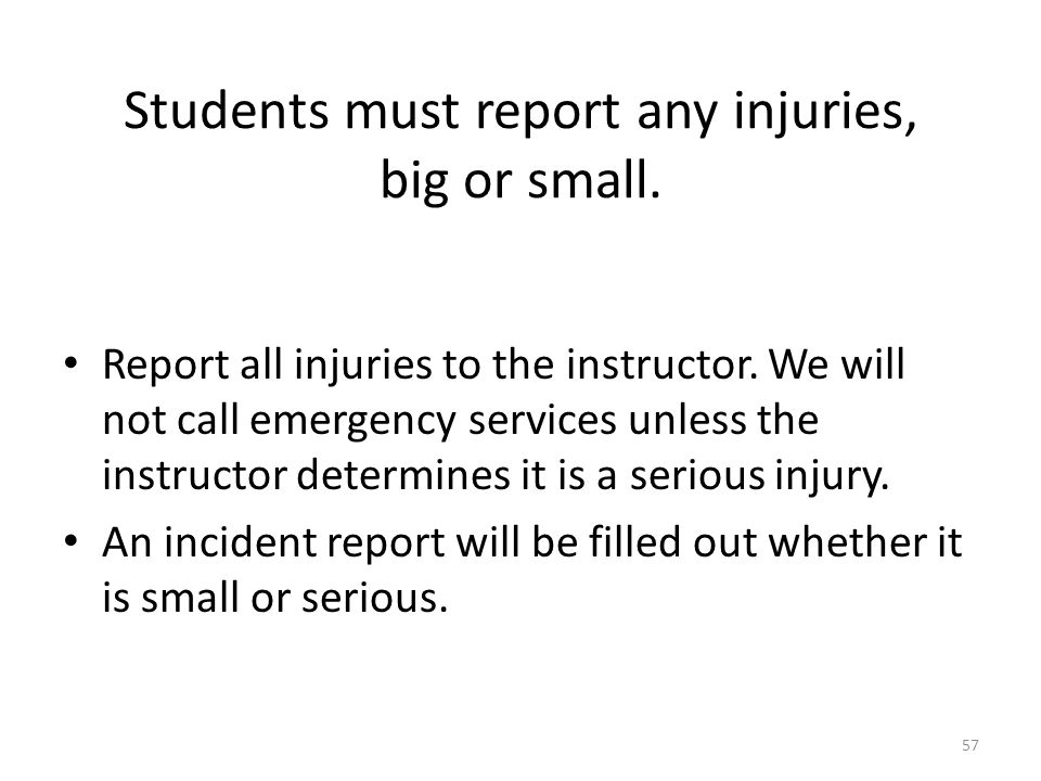 Students must report any injuries, big or small.Report all injuries to the instructor.