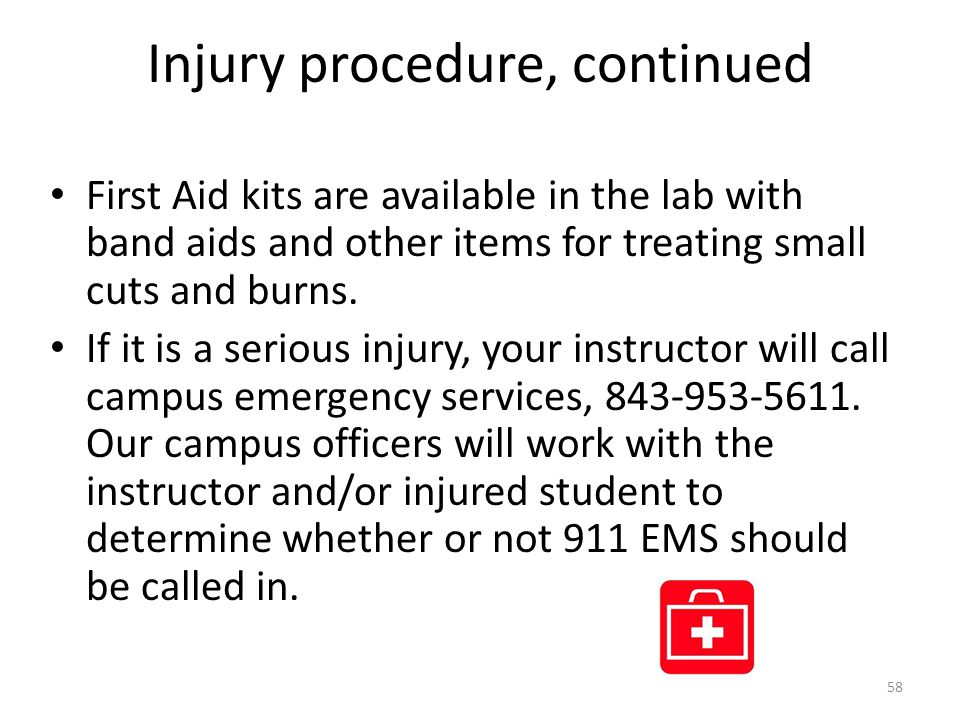 Injury procedure, continued First Aid kits are available in the lab with band aids and other items for treating small cuts and burns.