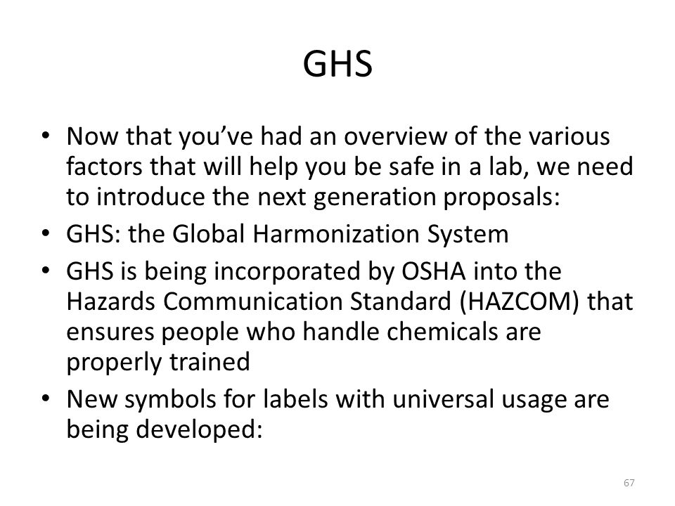 GHS Now that you've had an overview of the various factors that will help you be safe in a lab, we need to introduce the next generation proposals: GHS: the Global Harmonization System GHS is being incorporated by OSHA into the Hazards Communication Standard (HAZCOM) that ensures people who handle chemicals are properly trained New symbols for labels with universal usage are being developed: 67