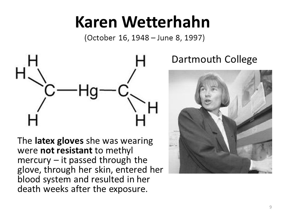 Karen Wetterhahn (October 16, 1948 – June 8, 1997) The latex gloves she was wearing were not resistant to methyl mercury – it passed through the glove