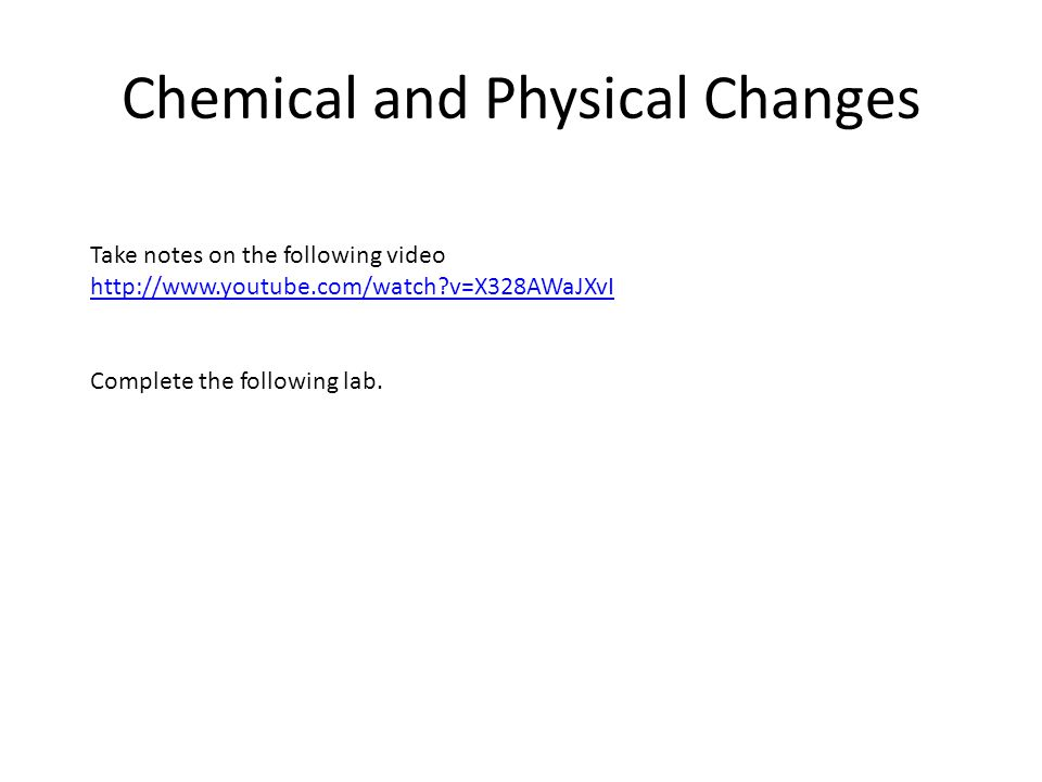 Chemical and Physical Changes Take notes on the following video http://www.youtube.com/watch v=X328AWaJXvI Complete the following lab.
