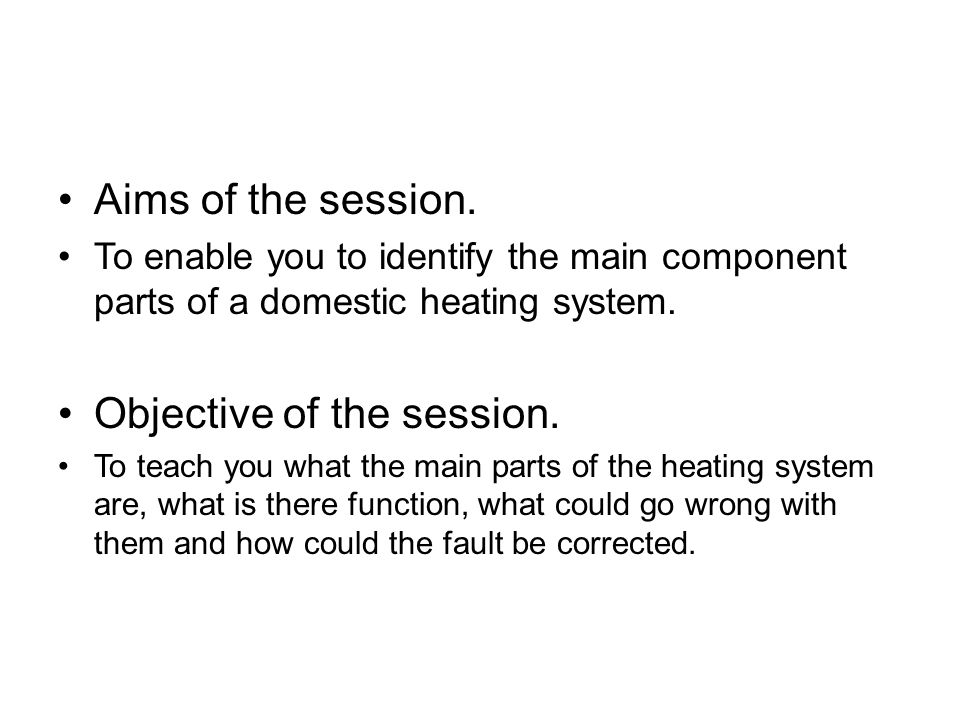 Aims of the session. To enable you to identify the main component parts of a domestic heating system. Objective of the session. To teach you what the