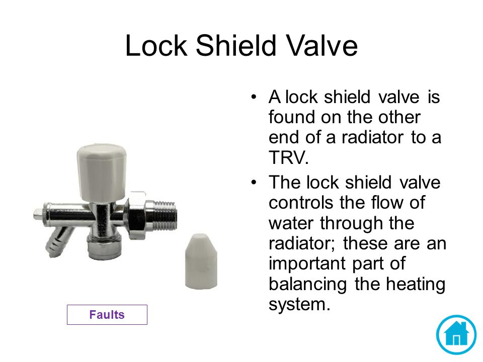 Lock Shield Valve A lock shield valve is found on the other end of a radiator to a TRV. The lock shield valve controls the flow of water through the r