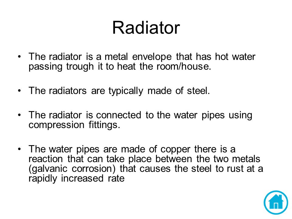 Radiator The radiator is a metal envelope that has hot water passing trough it to heat the room/house. The radiators are typically made of steel. The