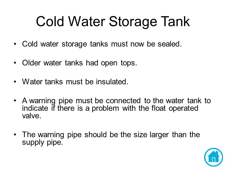 Cold Water Storage Tank Cold water storage tanks must now be sealed. Older water tanks had open tops. Water tanks must be insulated. A warning pipe mu