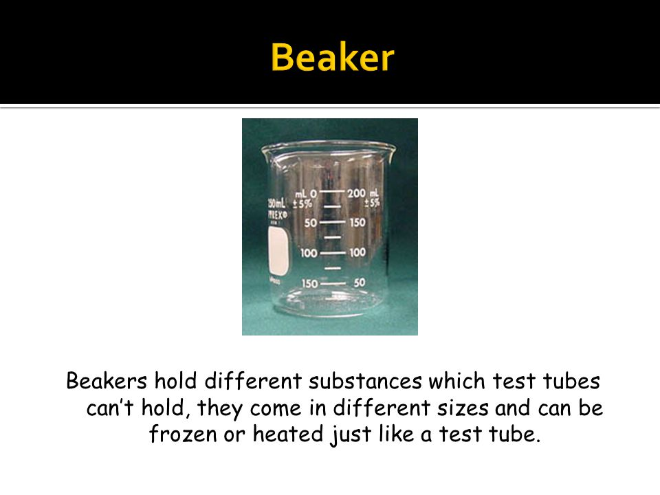 Beakers hold different substances which test tubes can't hold, they come in different sizes and can be frozen or heated just like a test tube.