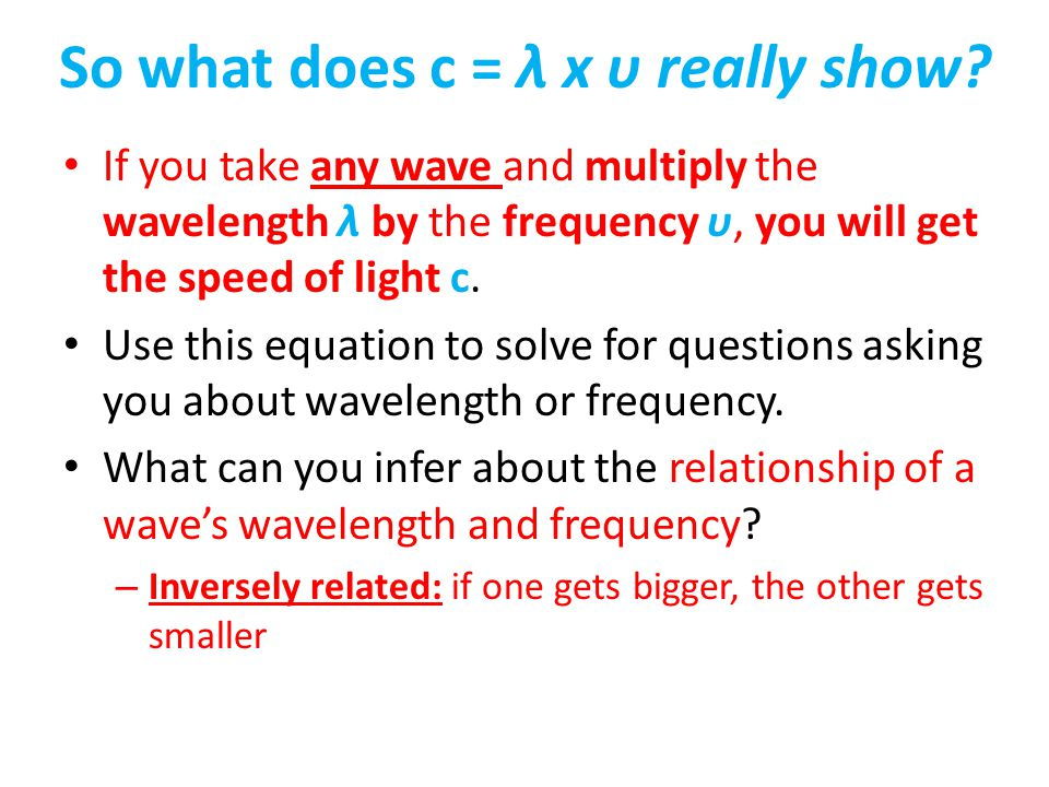 So what does c = λ x υ really show? If you take any wave and multiply the wavelength λ by the frequency υ, you will get the speed of light c. Use this