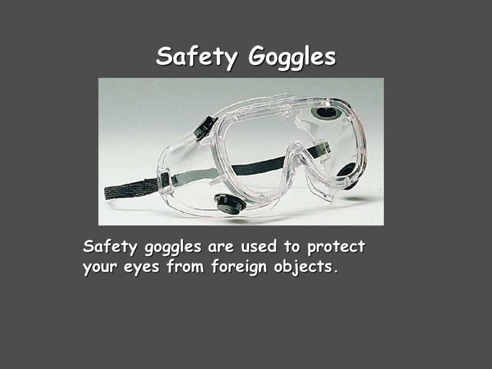 Safety Goggles Safety goggles are used to protect your eyes from foreign objects.