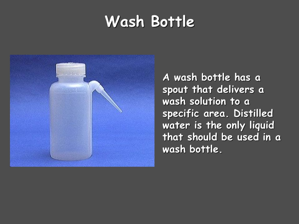 Wash Bottle A wash bottle has a spout that delivers a wash solution to a specific area.