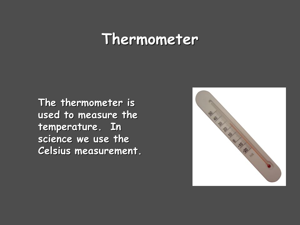 Thermometer The thermometer is used to measure the temperature. In science we use the Celsius measurement.