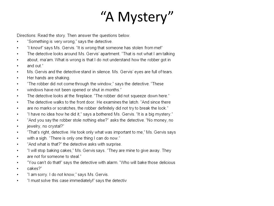 """A Mystery"" Directions: Read the story. Then answer the questions below. ""Something is very wrong,"" says the detective. ""I know!"" says Ms. Gervis. ""It"