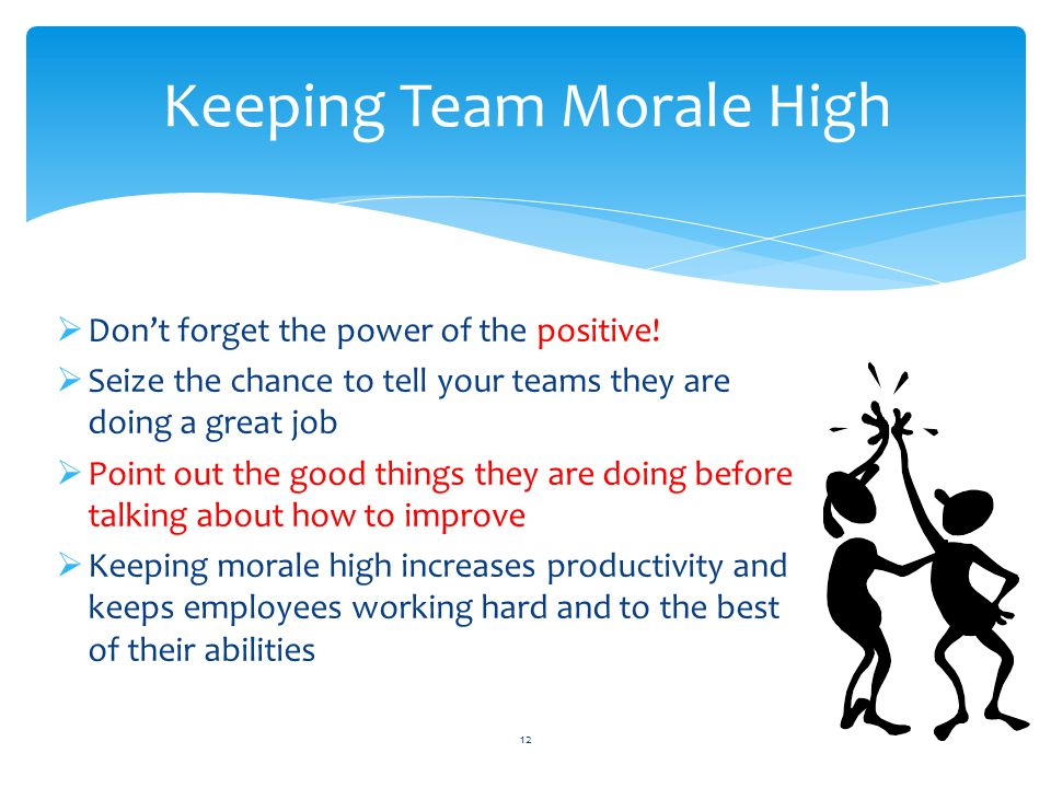  Don't forget the power of the positive!  Seize the chance to tell your teams they are doing a great job  Point out the good things they are doing