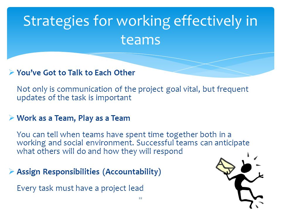  You've Got to Talk to Each Other Not only is communication of the project goal vital, but frequent updates of the task is important  Work as a Team