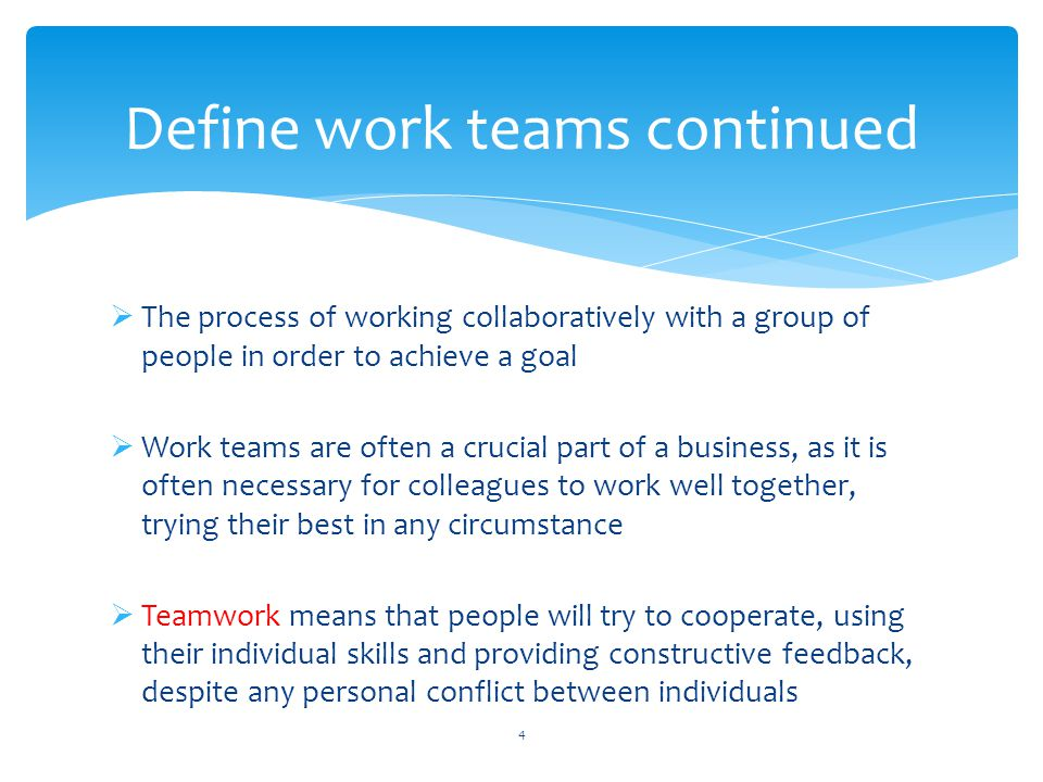  The process of working collaboratively with a group of people in order to achieve a goal  Work teams are often a crucial part of a business, as it