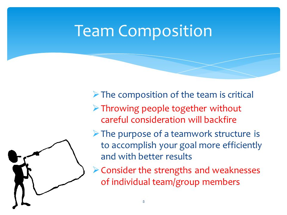  The composition of the team is critical  Throwing people together without careful consideration will backfire  The purpose of a teamwork structure