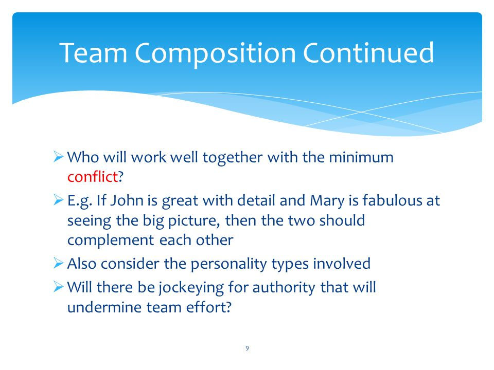  Who will work well together with the minimum conflict?  E.g. If John is great with detail and Mary is fabulous at seeing the big picture, then the