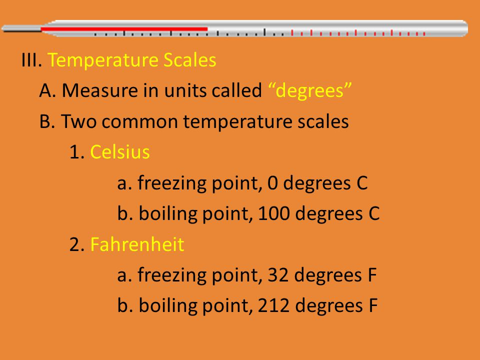 III. Temperature Scales A. Measure in units called degrees B.