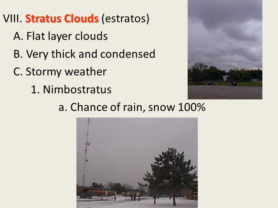 Stratus Clouds VIII. Stratus Clouds (estratos) A. Flat layer clouds B. Very thick and condensed C. Stormy weather 1. Nimbostratus a. Chance of rain, s