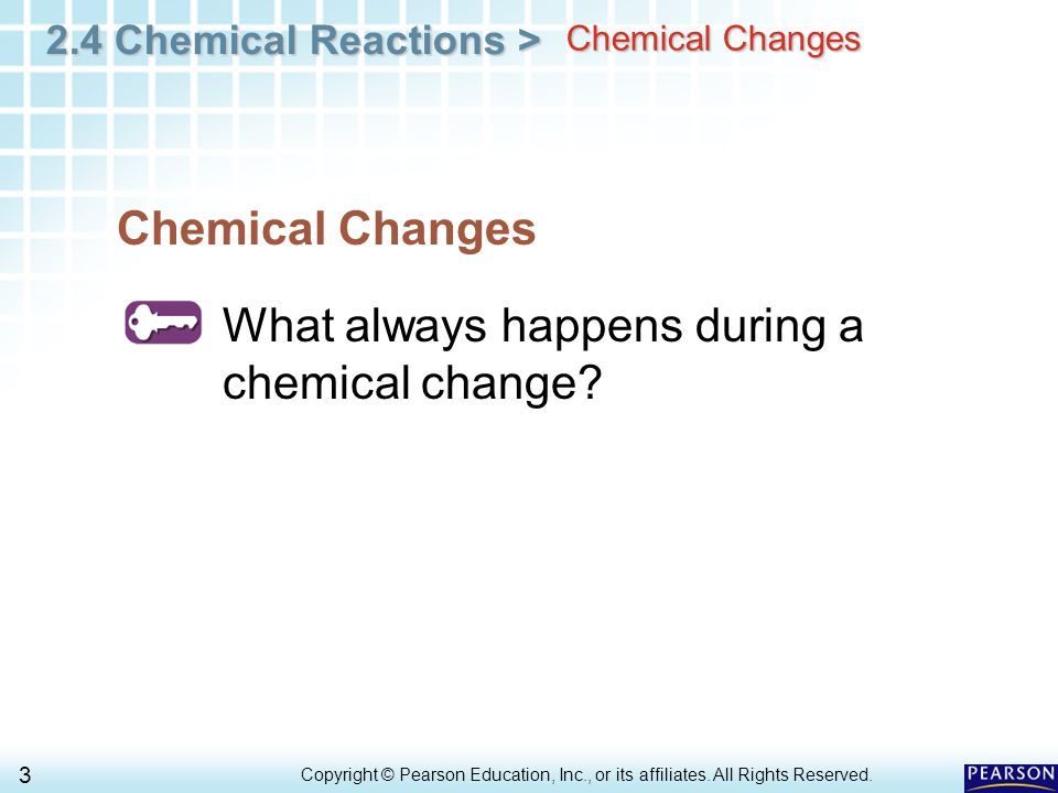 2.4 Chemical Reactions > 3 Copyright © Pearson Education, Inc., or its affiliates. All Rights Reserved.. Chemical Changes What always happens during a