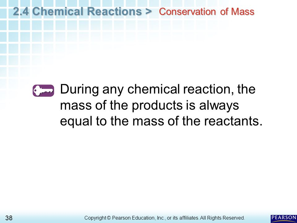 2.4 Chemical Reactions > 38 Copyright © Pearson Education, Inc., or its affiliates. All Rights Reserved.. Conservation of Mass During any chemical rea