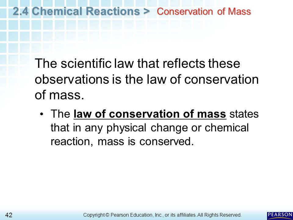 2.4 Chemical Reactions > 42 Copyright © Pearson Education, Inc., or its affiliates. All Rights Reserved.. Conservation of Mass The scientific law that