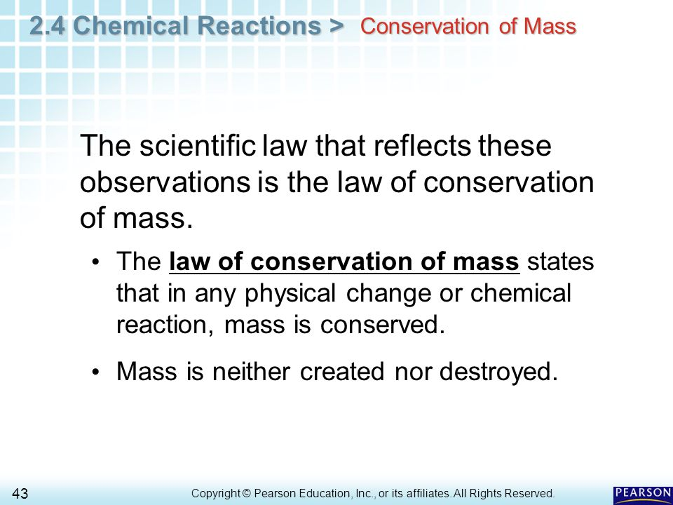2.4 Chemical Reactions > 43 Copyright © Pearson Education, Inc., or its affiliates. All Rights Reserved.. Conservation of Mass The scientific law that