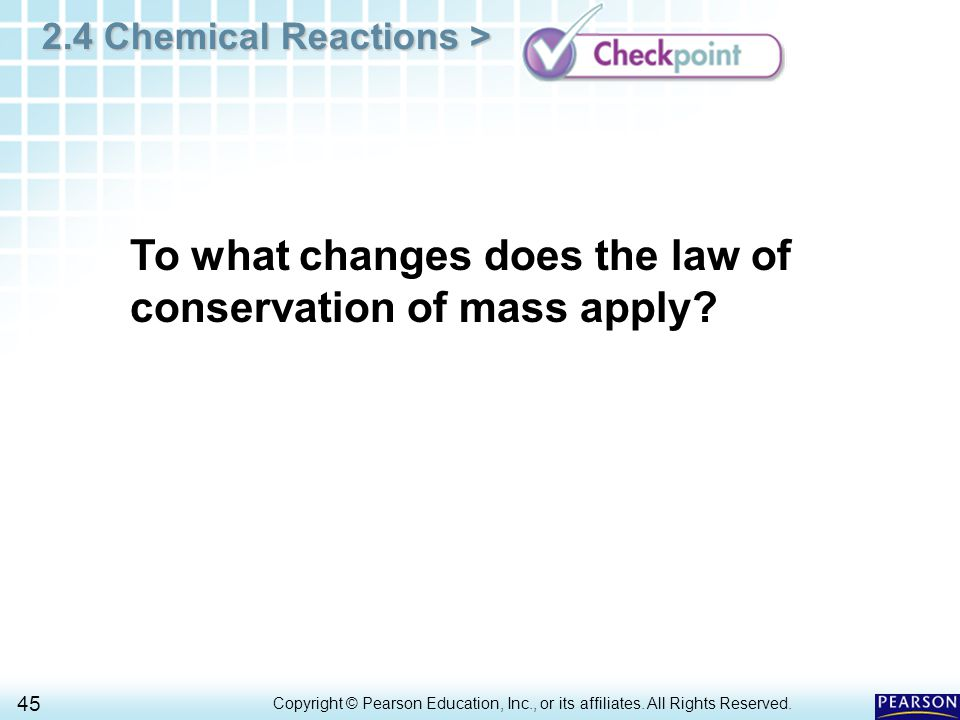 2.4 Chemical Reactions > 45 Copyright © Pearson Education, Inc., or its affiliates. All Rights Reserved.. To what changes does the law of conservation