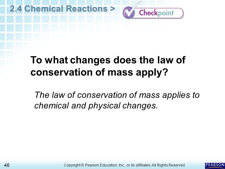 2.4 Chemical Reactions > 46 Copyright © Pearson Education, Inc., or its affiliates. All Rights Reserved.. To what changes does the law of conservation