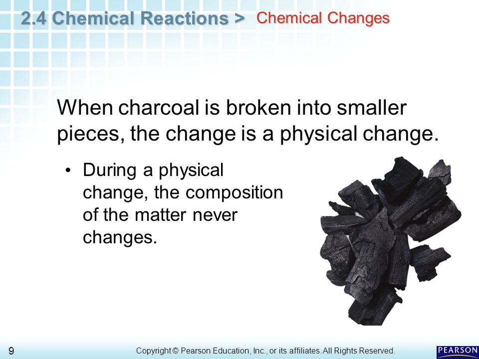 2.4 Chemical Reactions > 9 Copyright © Pearson Education, Inc., or its affiliates. All Rights Reserved.. Chemical Changes When charcoal is broken into