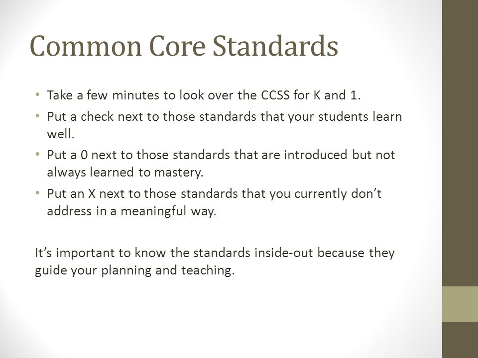 Common Core Standards Take a few minutes to look over the CCSS for K and 1. Put a check next to those standards that your students learn well. Put a 0