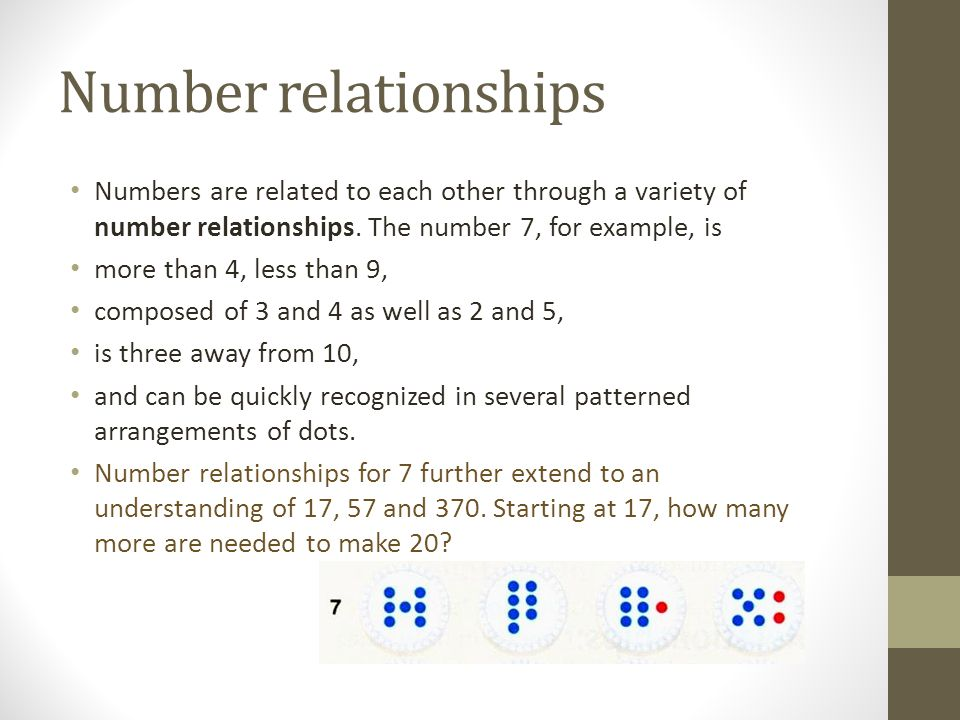 Number relationships Numbers are related to each other through a variety of number relationships. The number 7, for example, is more than 4, less than