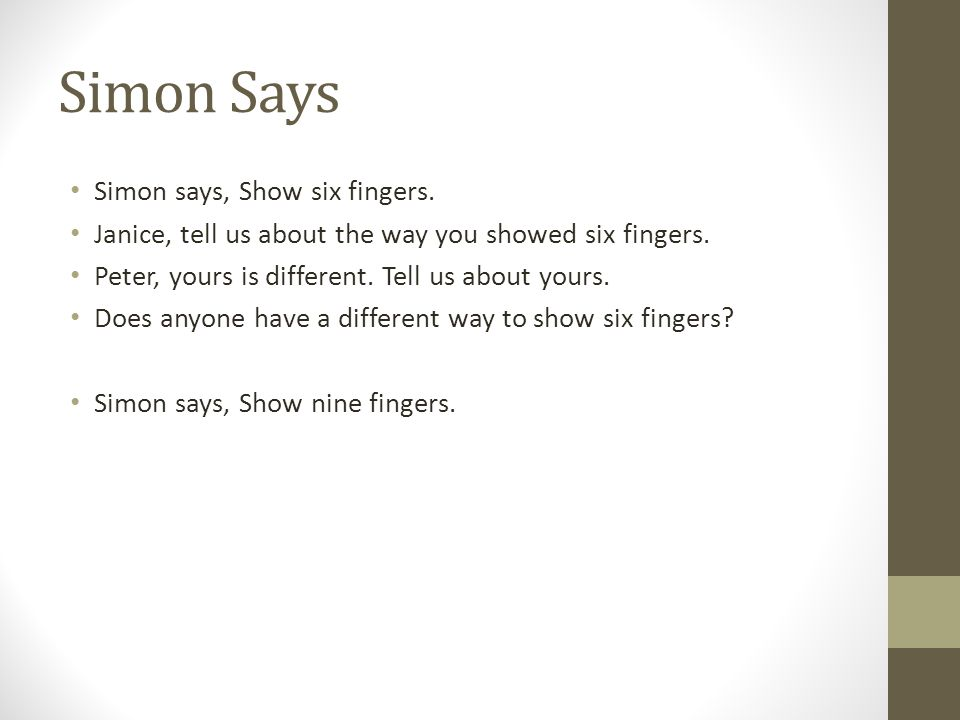 Simon Says Simon says, Show six fingers. Janice, tell us about the way you showed six fingers. Peter, yours is different. Tell us about yours. Does an