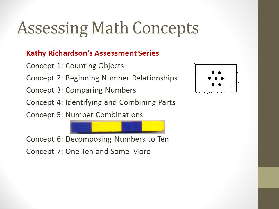 Assessing Math Concepts Kathy Richardson's Assessment Series Concept 1: Counting Objects Concept 2: Beginning Number Relationships Concept 3: Comparing Numbers Concept 4: Identifying and Combining Parts Concept 5: Number Combinations Concept 6: Decomposing Numbers to Ten Concept 7: One Ten and Some More