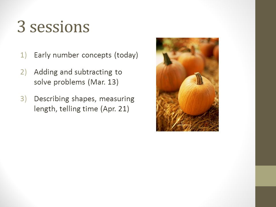 3 sessions 1)Early number concepts (today) 2)Adding and subtracting to solve problems (Mar.