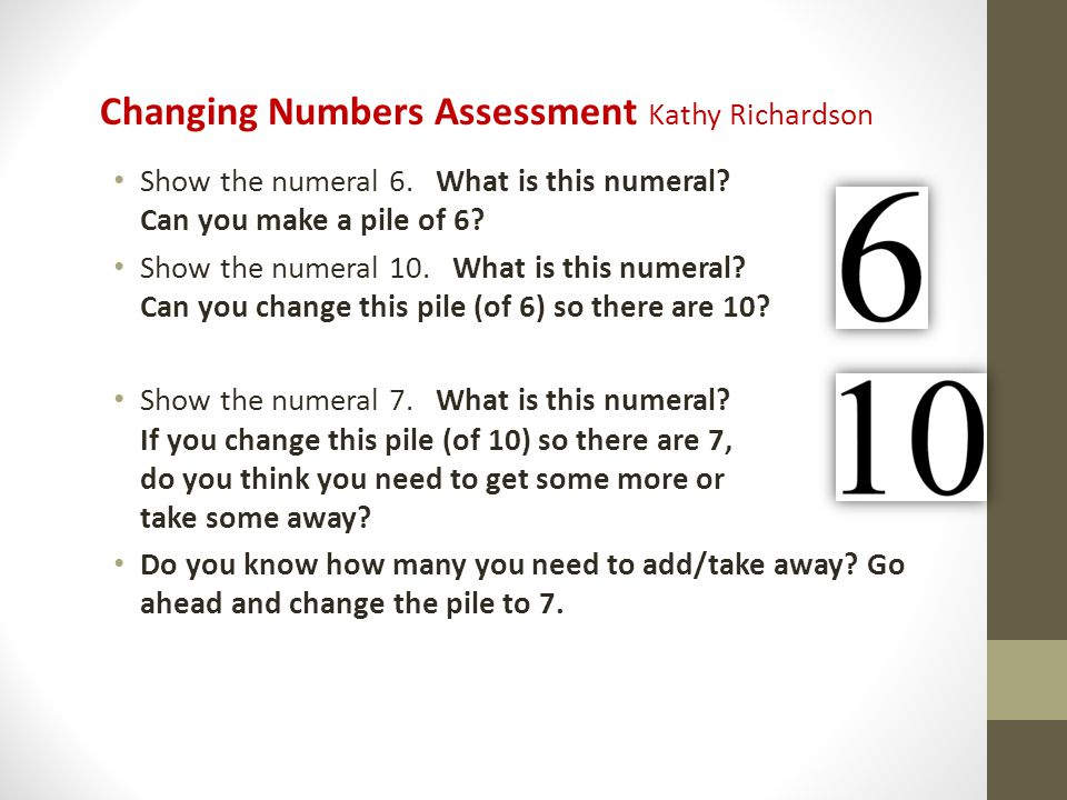 Changing Numbers Assessment Kathy Richardson Show the numeral 6. What is this numeral? Can you make a pile of 6? Show the numeral 10. What is this num