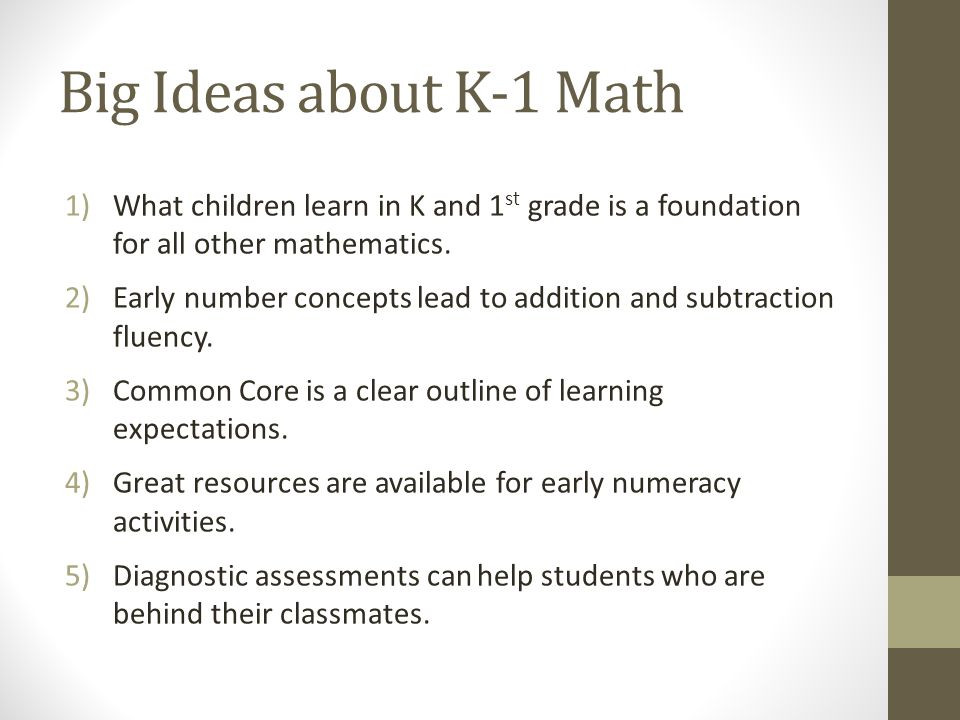 Big Ideas about K-1 Math 1)What children learn in K and 1 st grade is a foundation for all other mathematics. 2)Early number concepts lead to addition
