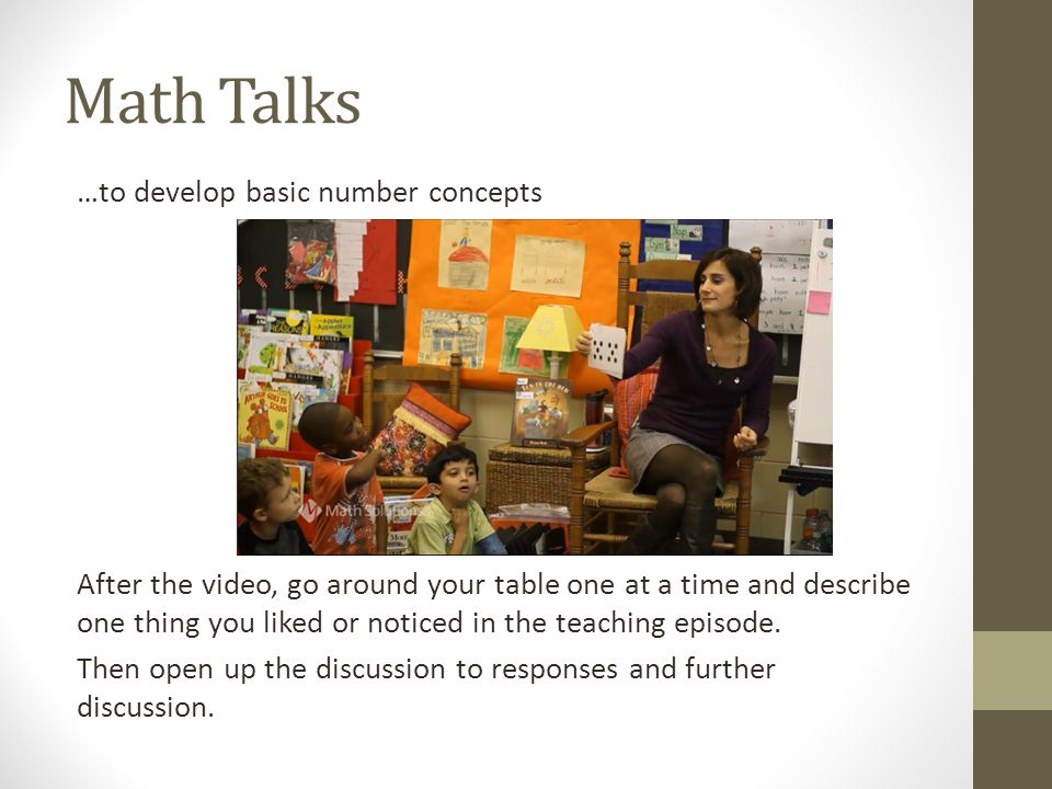 Math Talks …to develop basic number concepts After the video, go around your table one at a time and describe one thing you liked or noticed in the teaching episode.
