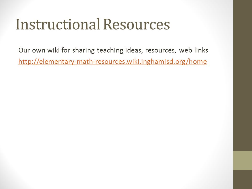 Instructional Resources Our own wiki for sharing teaching ideas, resources, web links http://elementary-math-resources.wiki.inghamisd.org/home