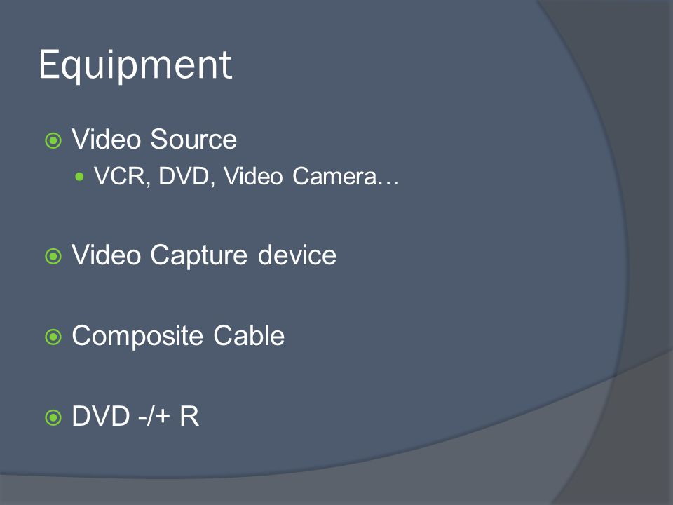 Equipment  Video Source VCR, DVD, Video Camera…  Video Capture device  Composite Cable  DVD -/+ R