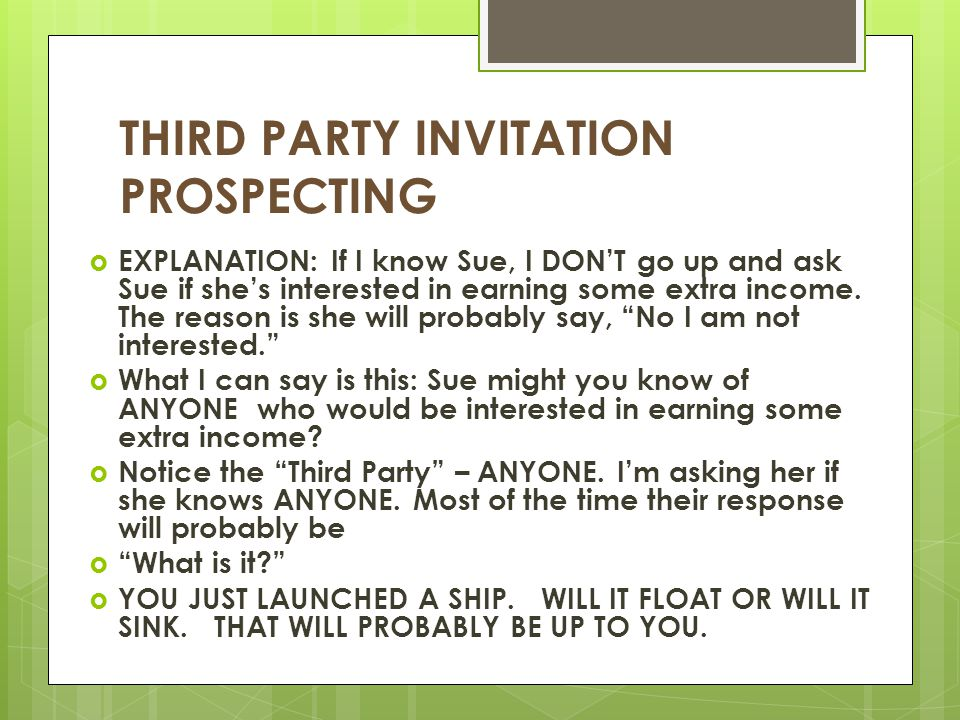 THIRD PARTY INVITATION PROSPECTING  EXPLANATION: If I know Sue, I DON'T go up and ask Sue if she's interested in earning some extra income. The reaso