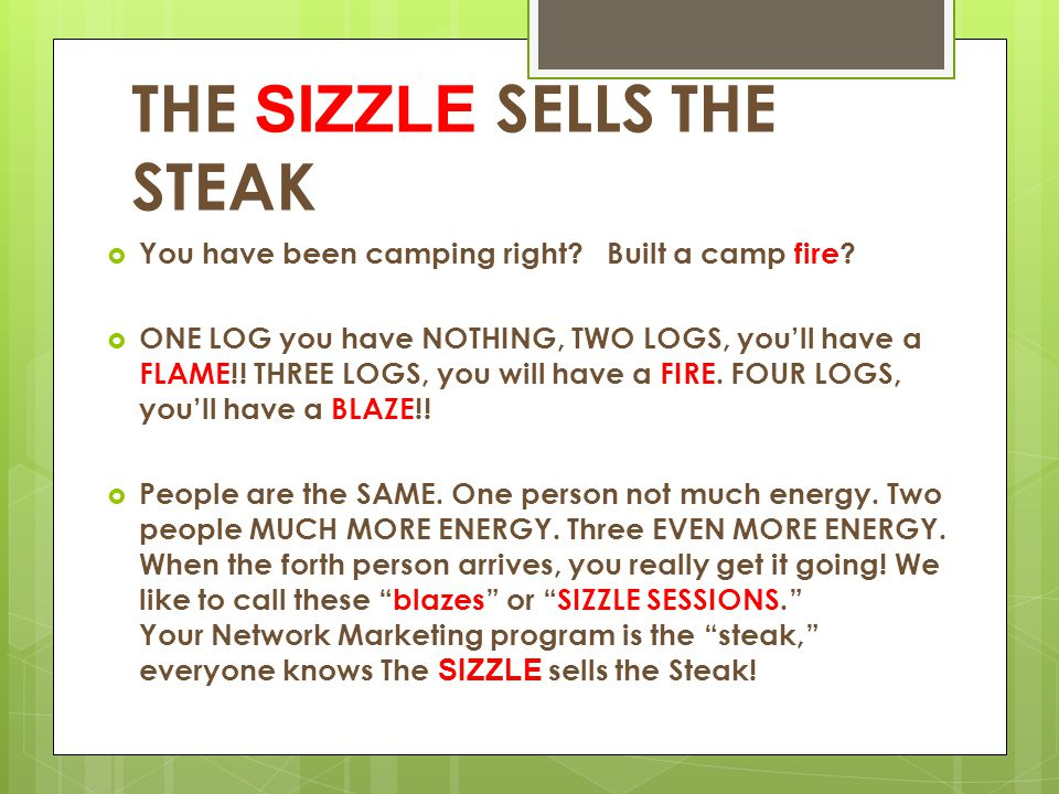 THE SIZZLE SELLS THE STEAK  You have been camping right? Built a camp fire?  ONE LOG you have NOTHING, TWO LOGS, you'll have a FLAME!! THREE LOGS, y