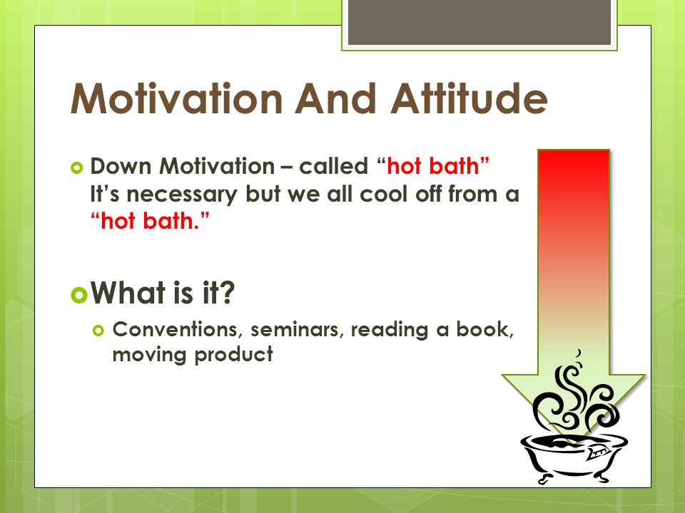 "Motivation And Attitude  Down Motivation – called ""hot bath"" It's necessary but we all cool off from a ""hot bath.""  What is it?  Conventions, semin"