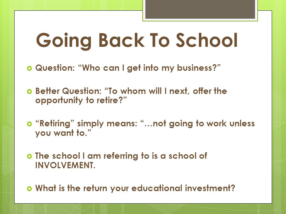 "Going Back To School  Question: ""Who can I get into my business?""  Better Question: ""To whom will I next, offer the opportunity to retire?""  ""Retir"